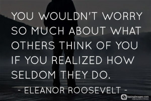 You wouldn't worry so much about what others think of you if you ...