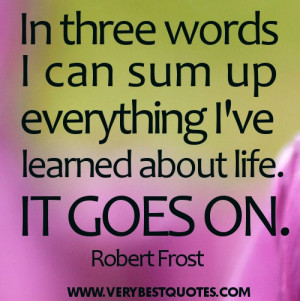 Life Quotes In three words I can sum up everything Ive learned about ...