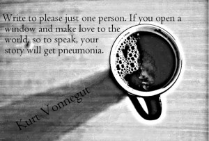 Write to please just one person. If you open a window and make love to ...