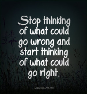 thinking of what could go wrong and start thinking of what could go ...