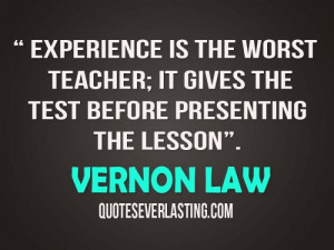 Experience is the worst teacher; it gives the test before presenting ...