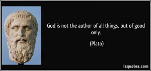 God is not the author of all things, but of good only. - Plato