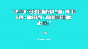 would prefer to have no money but to have a nice family and good ...