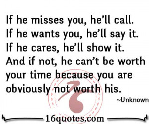 he misses you, he'll call. If he wants you, he'll say it. If he cares ...