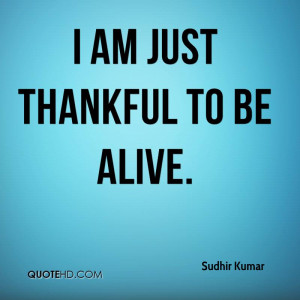 sudhir-kumar-quote-i-am-just-thankful-to-be-alive.jpg