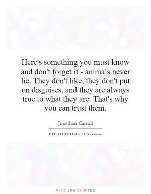 ... dont-forget-it-animals-never-lie-they-dont-like-they-dont-put-on-quote