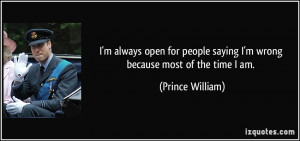 ... saying I'm wrong because most of the time I am. - Prince William