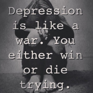 Quotes About Being Sad And Depressed Depression is like a war. you