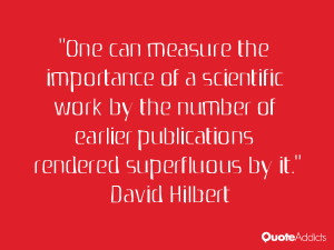 One can measure the importance of a scientific work by the number of ...