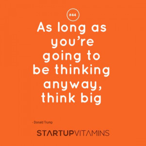 ... long as you're going to be thinking anyway, think big - Donald Trump