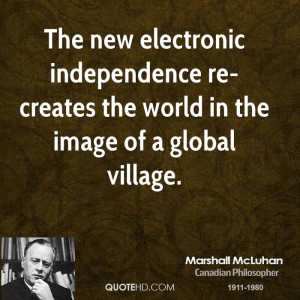 ... independence re-creates the world in the image of a global village