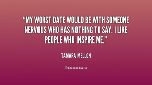 My worst date would be with someone nervous who has nothing to say. I ...