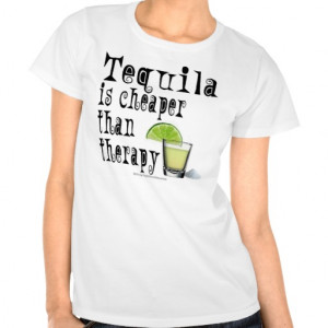 SHIRT, TOPS, TEQUILA IS CHEAPER THAN THERAPY