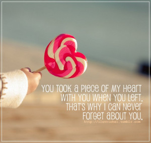 You took a piece of my heart with you when you left, that's why I can ...