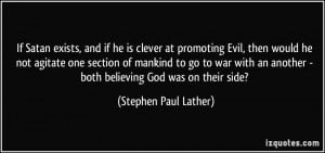 If Satan exists, and if he is clever at promoting Evil, then would he ...