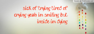 sick of trying tired of crying yeah im smiling but inside im dying ...