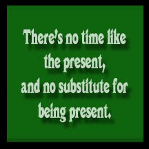 There's no time like the present, and no substitute for being present.