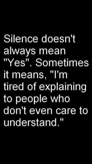 Silence means I am tired of trying...