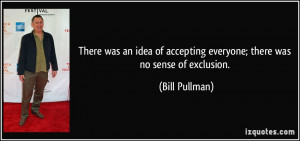 ... of accepting everyone; there was no sense of exclusion. - Bill Pullman