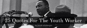... quotes attributed to MLK that I hear as encouragement to youth workers