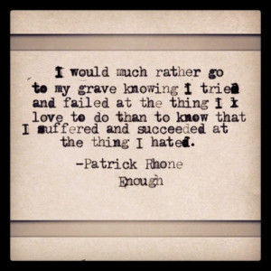 would much rather go to my grave knowing I tried and failed at the ...
