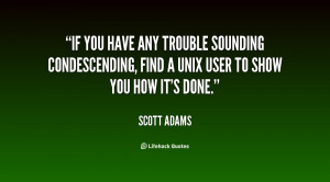 If you have any trouble sounding condescending, find a Unix user to ...