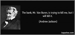 The bank, Mr. Van Buren, is trying to kill me, but I will kill it ...