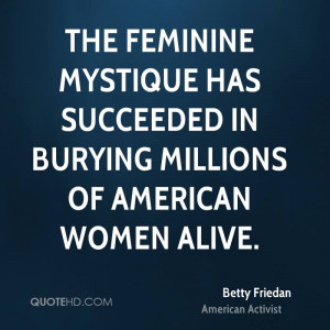 The feminine mystique has succeeded in burying millions of American ...