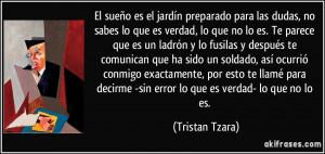 ... decirme -sin error lo que es verdad- lo que no lo es. (Tristan Tzara