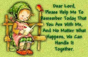 Dear Lord, Please help me to remember today that you are with me, and ...