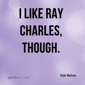 Kyle Nelson - I like Ray Charles, though.