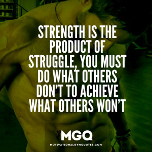 Strength is the product of struggle…