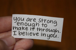 You are strong enough to make it through. I believe in you.