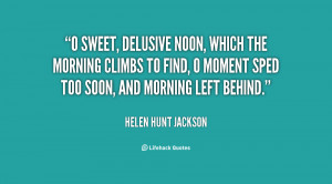 sweet, delusive Noon, Which the morning climbs to find, O moment ...