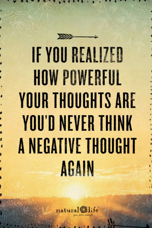 ... powerful your thoughts are you'd never think a negative thought again