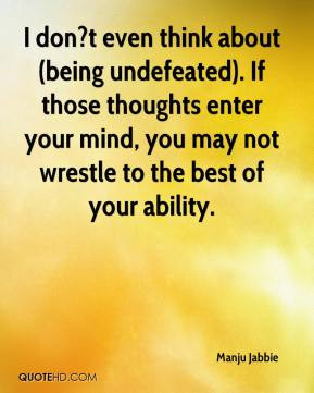Manju Jabbie - I don?t even think about (being undefeated). If those ...
