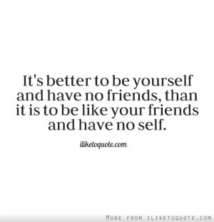 ... have no friends, than it is to be like your friends and have no self