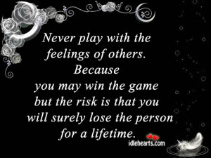 Never play with the feelings of others. Because you may win the game ...
