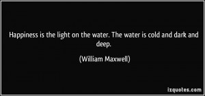 happiness is the light on the water the water is cold and dark and