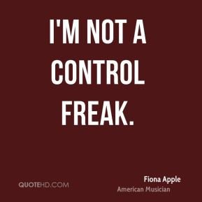 Fiona Apple - I'm not a control freak.