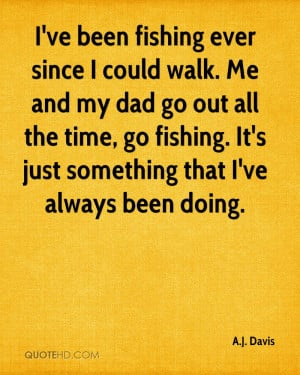 ve been fishing ever since I could walk. Me and my dad go out all ...