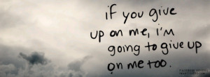 If your giving up on me, I'm giving up on me too.