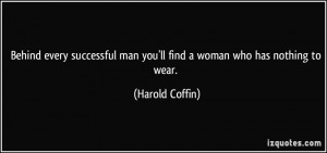 ... man you'll find a woman who has nothing to wear. - Harold Coffin