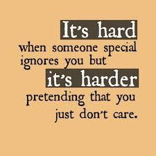 It's HARD if some one special ignores you but it's HARDER pretending ...