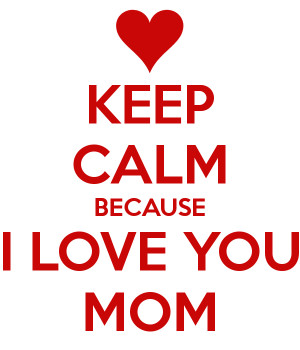 Keep Calm Because I Love You Mom