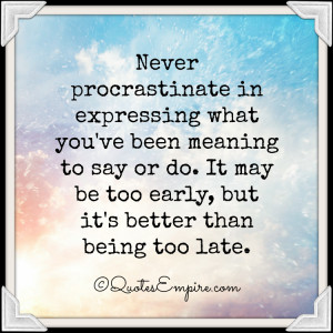 ... say or do. It may be too early, but it's better than being too late