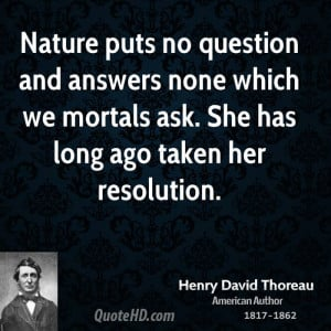Nature puts no question and answers none which we mortals ask. She has ...