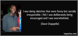 ... deliberately being encouraged and I was overwhelmed. - Dave Chappelle