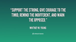 Quotes Support ~ Support the strong, give courage to the timid, remind ...