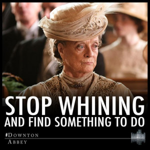 ... , Stop Whining, Violets, Downton Abbey, Good Advice, Dowager Countess